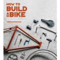 How to Build a Bike : A Simple Guide to Making Your Own Ride