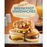 Crazy for Breakfast Sandwiches : 75 Delicious, Handheld Meals Hot Out of Your Sandwich Maker