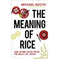 The Meaning of Rice : And Other Tales from the Belly of Japan