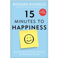 15 Minutes to Happiness : Easy, Everyday Exercises to Help You Be The Best You Can Be