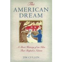The American Dream : A Short History of an Idea that Shaped a Nation