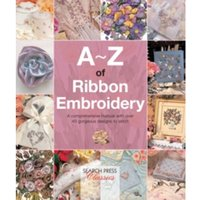 A-Z of Ribbon Embroidery : A Comprehensive Manual with Over 40 Gorgeous Designs to Stitch