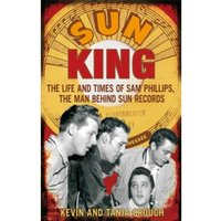 Sun King : The Life and Times of Sam Phillips, the Man Behind Sun Records