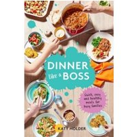 Dinner Like a Boss : Quick, Easy and Healthy Meals for Busy Families