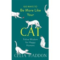 100 Ways to Be More Like Your Cat : Feline Wisdom for Happy Humans