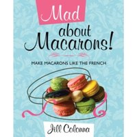 Mad About Macarons! : Make Macarons Like the French