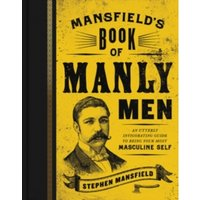 Mansfield's Book of Manly Men : An Utterly Invigorating Guide to Being Your Most Masculine Self