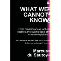 What We Cannot Know : From Consciousness to the Cosmos, the Cutting Edge of Science Explained