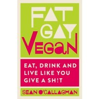Fat Gay Vegan : Eat, Drink and Live Like You Give a Sh!t