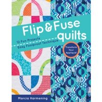 Flip and Fuse Quilts : 12 Fun Projects - Easy Foolproof Technique - Transform Your Applique!