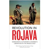 Revolution in Rojava : Democratic Autonomy and Women's Liberation in Syrian Kurdistan
