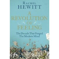 A Revolution of Feeling : The Decade that Forged the Modern Mind Hardcover