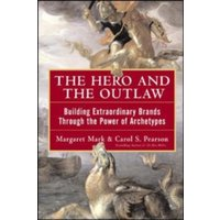 The Hero and the Outlaw: Building Extraordinary Brands Through the Power of Archetypes by Margaret Mark, Carol S. Pearson...