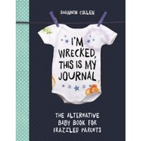 I'm Wrecked, This is My Journal : The Alternative Baby Book for Frazzled Parents