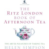 The Ritz London Book Of Afternoon Tea : The Art and Pleasures of Taking Tea