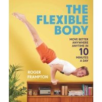 The Flexible Body : Move better anywhere, anytime in 10 minutes a day
