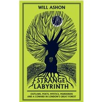 Strange Labyrinth : Outlaws, Poets, Mystics, Murderers and a Coward in London's Great Forest