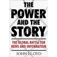 The Power and the Story : The Global Battle for News and Information