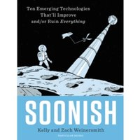 Soonish : Ten Emerging Technologies That Will Improve and/or Ruin Everything