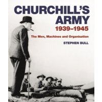 Churchill's Army : 1939-1945 The men, machines and organisation