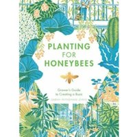 Planting for Honeybees : The grower's guide to creating a buzz