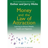 Money and the Law of Attraction : Learning To Attract Wealth, Health And Happiness