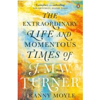 Turner : The Extraordinary Life and Momentous Times of J. M. W. Turner