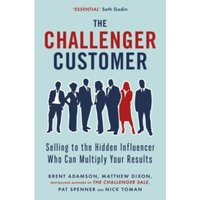 The Challenger Customer : Selling to the Hidden Influencer Who Can Multiply Your Results