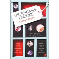 Victorians Undone : Tales of the Flesh in the Age of Decorum