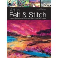 Art in Felt & Stitch : Creating Beautiful Works of Art Using Fleece, Fibres and Threads