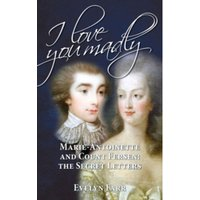 I Love You Madly : Marie-Antoinette and Count Fersen: The Secret Letters