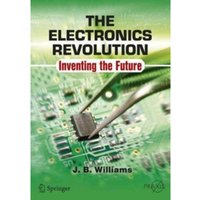 The Electronics Revolution : Inventing the Future
