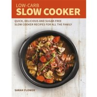 Low-Carb Slow Cooker : Quick, Delicious and Sugar-Free Slow Cooker Recipes for All the Family