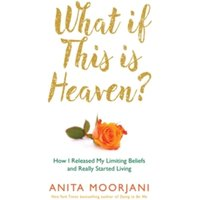 What If This Is Heaven? : How I Released My Limiting Beliefs and Really Started Living