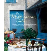 The Mediterranean Table : Vibrant, Delicious and Naturally Healthy Food for Warm Days Beside the Sea