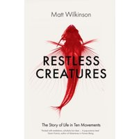 Restless Creatures : The Story of Life in Ten Movements
