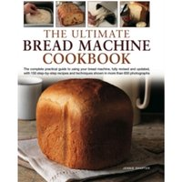 The Ultimate Bread Machine Cookbook: the Complete Practical Guide to Using Your Bread Machine, Fully Revised and Updated,...