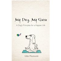 My Dog, My Guru : A Dog's Principles for a Happier Life
