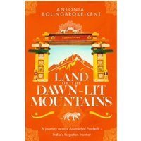 Land of the Dawn-lit Mountains : Shortlisted for the 2018 Edward Stanford Travel Writing Award