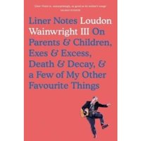 Liner Notes: On Parents, Children, Exes, Excess, Decay & A Few More Of My Favourite Things by Loudon Wainwright...