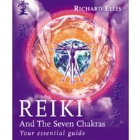 Reiki And The Seven Chakras : Your Essential Guide to the First Level
