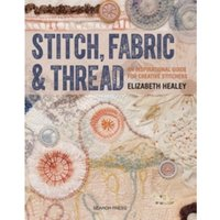 Stitch, Fabric & Thread : An Inspirational Guide for Creative Stitchers