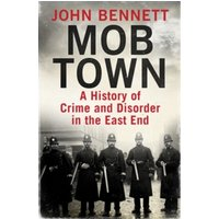 Mob Town : A History of Crime and Disorder in the East End