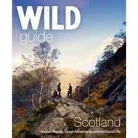 Wild Guide Scotland : Hidden Places, Great Adventures & the Good Life