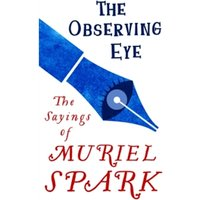 The Observing Eye : The Sayings of Muriel Spark
