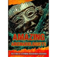 Amazing Archaeologists : True Stories of Astounding Archaeological Discoveries