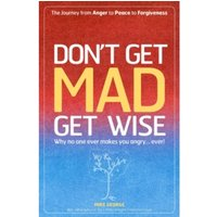 Don't Get Mad Get Wise : Why No One Ever Makes You Angry!