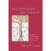 DBT-Informed Art Therapy : Mindfulness, Cognitive Behavior Therapy, and the Creative Process