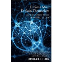 Dreams Must Explain Themselves : The Selected Non-Fiction of Ursula K. Le Guin