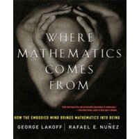 Where Mathematics Come From : How The Embodied Mind Brings Mathematics Into Being